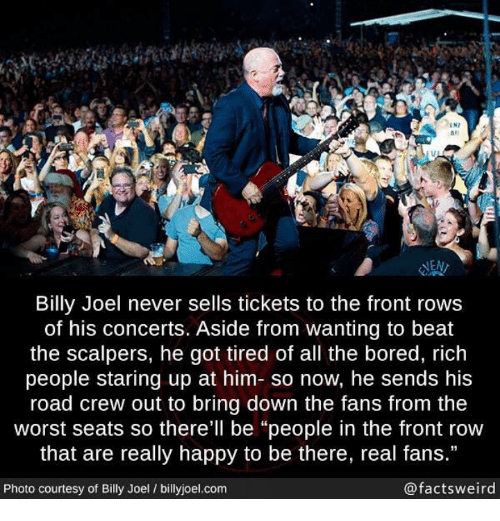 "Bored, The Worst, and Front Row: IN7  #1  las  NEN  Billy Joel never sells tickets to the front rows  of his concerts. Aside from wanting to beat  the scalpers, he got tired of all the bored, rich  people staring up at him- so now, he sends his  road crew out to bring down the fans from the  worst seats so there'll be ""people in the front row  that are really happy to be there, real fans.""  Photo courtesy of Billy Joel / billyjoel.com  @factsweird"