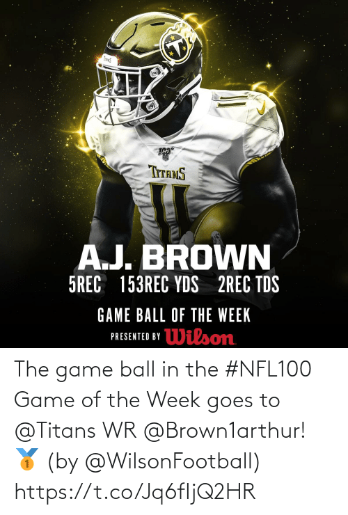 game of: INANS  TITANS  A.J. BROWN  5REC 153REC YDS 2REC TDS  GAME BALL OF THE WEEK  Wilson  PRESENTED BY The game ball in the #NFL100 Game of the Week goes to @Titans WR @Brown1arthur! 🥇  (by @WilsonFootball) https://t.co/Jq6fIjQ2HR