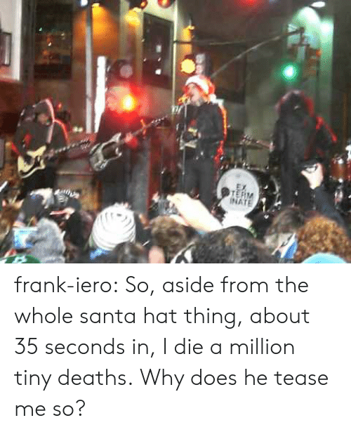 tease: INATE frank-iero: So, aside from the whole santa hat thing, about 35 seconds in, I die a million tiny deaths. Why does he tease me so?