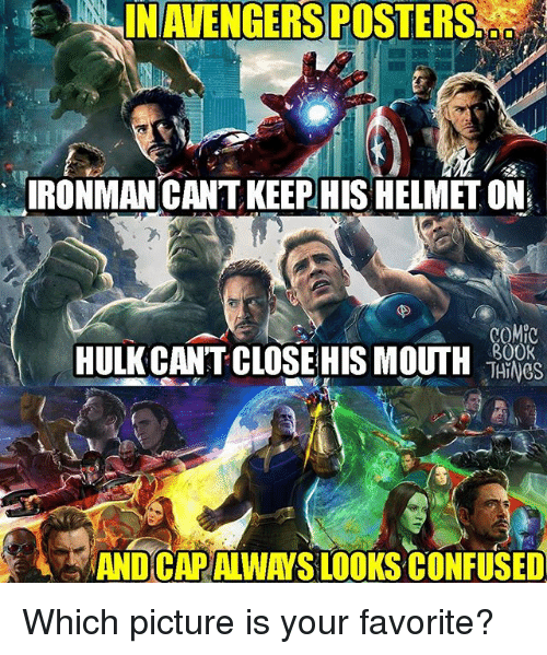 Capping: INAVENGERSPOSTERS  IRONMANCANT KEEPHIS HELMETON  COMP  800K  HULK CANT CLOSE HIS MOUTH  AND CAP ALWAYS LOOKS CONFUSED Which picture is your favorite?