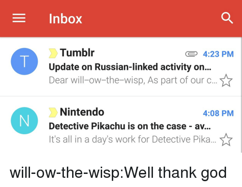 God, Nintendo, and Pikachu: Inbox  Tumblr  Update on Russian-linked activity on..  Dear will-ow-the-wisp, As part of our c..  4:23 PM  Nintendo  Detective Pikachu is on the case - av...  It's all in a day's work for Detective Pika...  4:08 PM will-ow-the-wisp:Well thank god