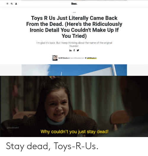 Ironic, Reddit, and Toys R Us: Inc  LEAD  Toys R Us Just Literally Came Back  From the Dead. (Here's the Ridiculously  Ironic Detail You Couldn't Make Up If  You Tried)  I'm glad it's back. But I keep thinking about the name of the original  founder.  in f  eiMurphy Jr  By Bill Murphy Jr. www.billmurphyir.com  @noaboa64  Why couldn't you just stay dead! Stay dead, Toys-R-Us.
