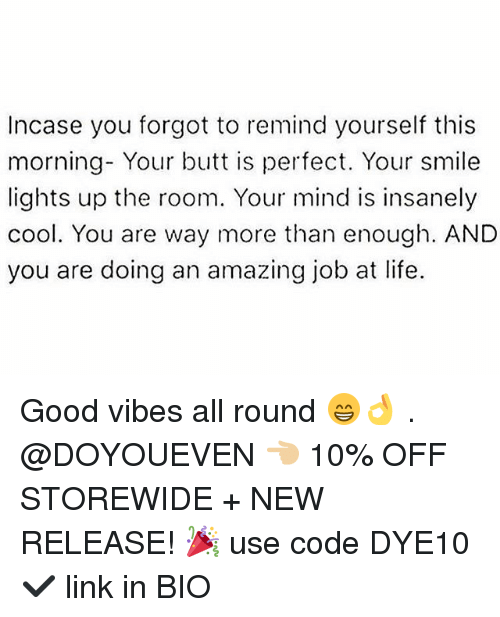 Lifes Good: Incase you forgot to remind yourself this  morning- Your butt is perfect. Your smile  lights up the room. Your mind is insanely  cool. You are way more than enough. AND  you are doing an amazing job at life. Good vibes all round 😁👌 . @DOYOUEVEN 👈🏼 10% OFF STOREWIDE + NEW RELEASE! 🎉 use code DYE10 ✔️ link in BIO