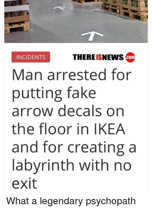 Labyrinth: INCIDENTS  THEREISNEWS  com  Man arrested for  putting fake  arrow decals on  the floor in IKEA  and for creating a  labyrinth with no  exit What a legendary psychopath