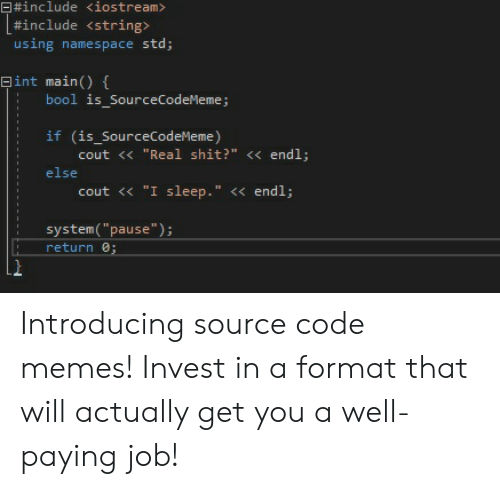 "namespace:  #include <iostream>  #include < string>  using namespace std;  Eint main) {  bool is_SourceCodeMeme;  if (is_SourceCodeMeme)  cout < ""Real shit?"" << endl;  else  ""I sleep."" << endl;  cout  system(""pause"");  return 0; Introducing source code memes! Invest in a format that will actually get you a well-paying job!"