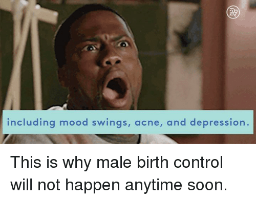 Mood Swing: including mood swings, acne, and depression. This is why male birth control will not happen anytime soon.