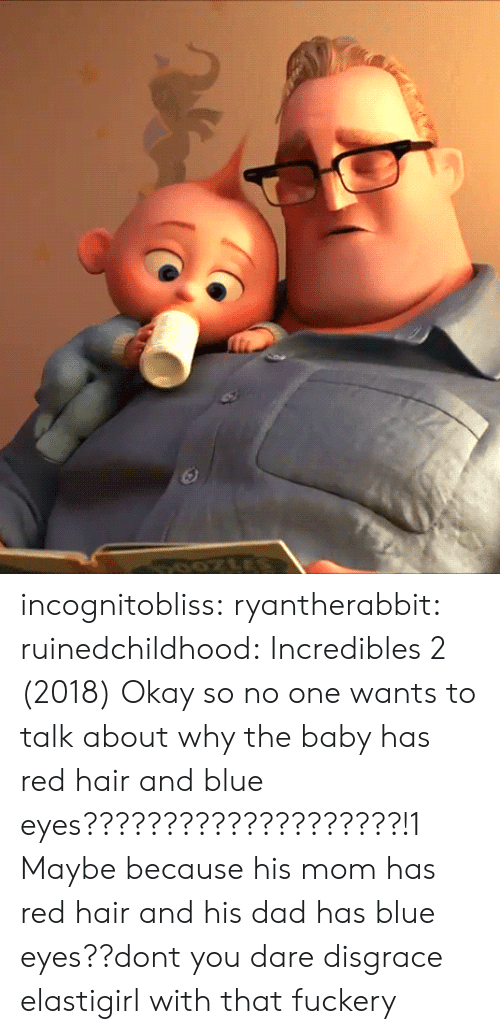 Maybe Because: incognitobliss: ryantherabbit:   ruinedchildhood: Incredibles 2 (2018) Okay so no one wants to talk about why the baby has red hair and blue eyes????????????????????!1    Maybe because his mom has red hair and his dad has blue eyes??dont you dare disgrace elastigirl with that fuckery