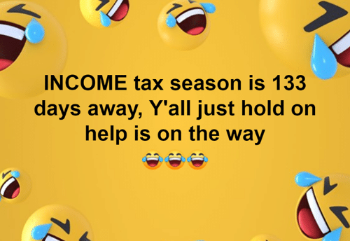 Just Hold On: INCOME tax season is 133  days away, Y'all just hold on  help is on the way  1
