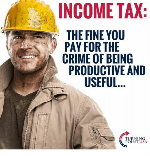 Crime, Memes, and 🤖: INCOME TAX  THE FINE YOU  PAY FOR THE  CRIME OF BEING  PRODUCTIVE AND  USEFUL  TURNING  POINT USA