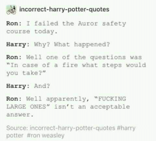 "Apparently, Fire, and Harry Potter: incorrect-harry-potter-quotes  Ron: I failed the Auror safety  course today  Harry Why? What happened?  Ron Well one of the questions was  In case of a fire what steps would  you take?""  Harry And?  Ron Well apparently, ""FUCKING  LARGE ONES"" isn't an acceptable  answer  Source: incorrect-harry-potter-quotes #harry  potter #ron weasley"