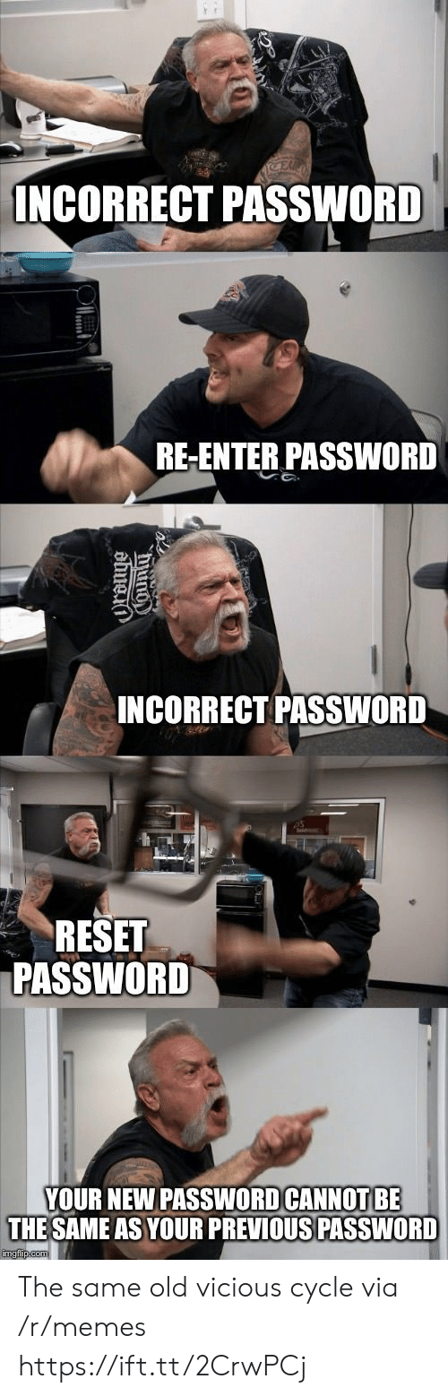 Vicious Cycle: INCORRECT PASSWORD  RE-ENTER PASSWORD  INCORRECT PASSWORD  RESET  PASSWORD  YOUR NEW PASSWOD CANNOT BE  THE SAME AS YOUR PREVIOUS PASSWORD The same old vicious cycle via /r/memes https://ift.tt/2CrwPCj