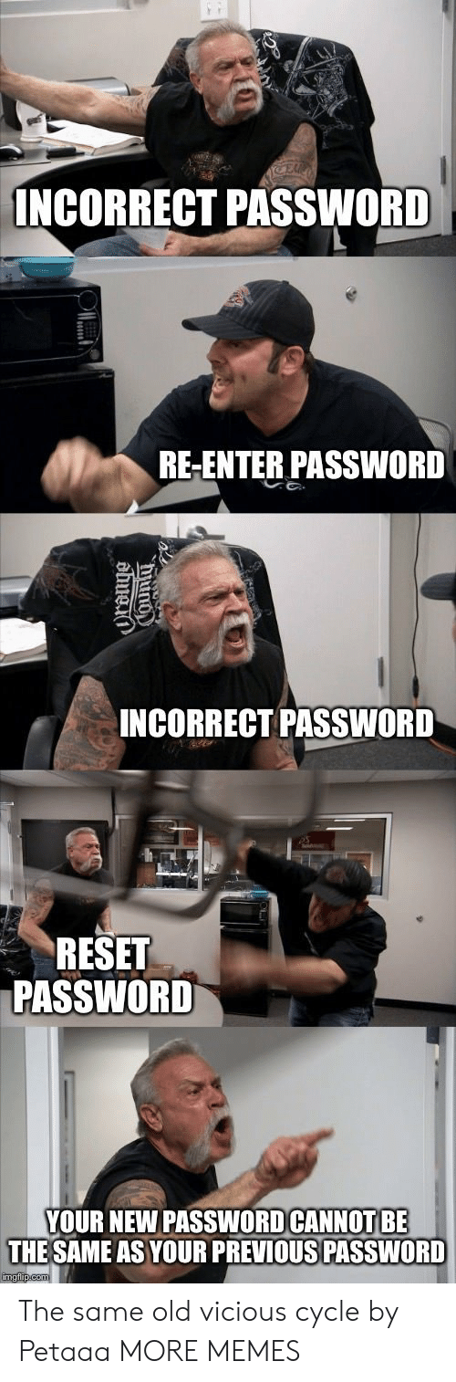 Vicious Cycle: INCORRECT PASSWORD  RE-ENTER PASSWORD  INCORRECT PASSWORD  RESET  PASSWORD  YOUR NEW PASSWOD CANNOT BE  THE SAME AS YOUR PREVIOUS PASSWORD The same old vicious cycle by Petaaa MORE MEMES