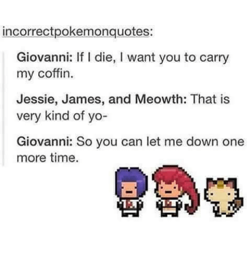L Dies: incorrectpokemonquotes:  Giovanni: If l die, l want you to carry  my coffin.  Jessie, James, and Meowth: That is  very kind of yo-  Giovanni: So you can let me down one  more time.