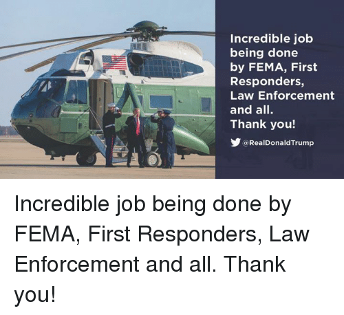 fema: Incredible job  being done  by FEMA, First  Responders,  Law Enforcement  and all.  Thank you!  @RealDonaldTrump Incredible job being done by FEMA, First Responders, Law Enforcement and all. Thank you!