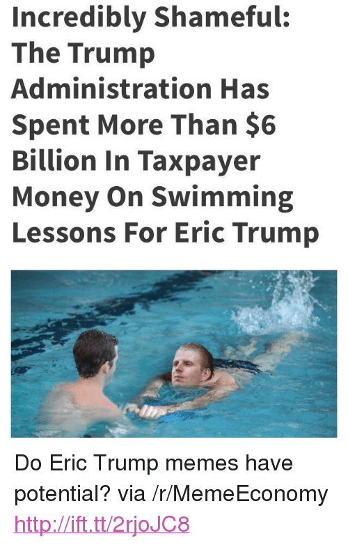 """Trump Memes: Incredibly Shameful:  The Trump  Administration Has  Spent More Than $6  Billion In Taxpayer  Money On Swimming  Lessons For Eric Trump <p>Do Eric Trump memes have potential? via /r/MemeEconomy <a href=""""http://ift.tt/2rjoJC8"""">http://ift.tt/2rjoJC8</a></p>"""