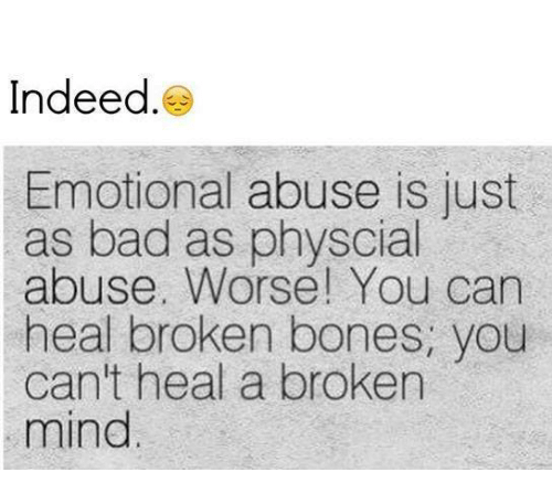 broken bone: Indeed  Emotional abuse is just  as bad as physcial  abuse. Worse! You can  heal broken bones, you  can't heal a broken  mind