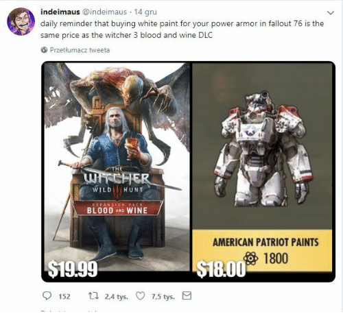 patriot: indeimaus @indeimaus 14 gru  daily reminder that buying white paint for your power armor in fallout 76 is the  same price as the witcher 3 blood and wine DLC  Przetlumacz tweeta  WILD HUNT  BLOOD AND WINE  AMERICAN PATRIOT PAINTS  1800  $19.99  18.00  152 t 24 tys. 7.5 tys.