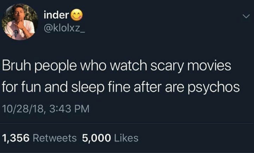 Bruh, Memes, and Movies: inder  @klolxz_  Bruh people who watch scary movies  for fun and sleep fine after are psychos  10/28/18, 3:43 PM  1,356 Retweets 5,000 Likes
