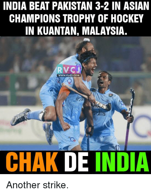 Asian, Hockey, and Memes: INDIA BEAT PAKISTAN 3-2 IN ASIAN  CHAMPIONS TROPHY OF HOCKEY  IN KUANTAN, MALAYSIA.  RVCJ  WWW. RVCJ.COM  CHAK DE  INDIA Another strike.