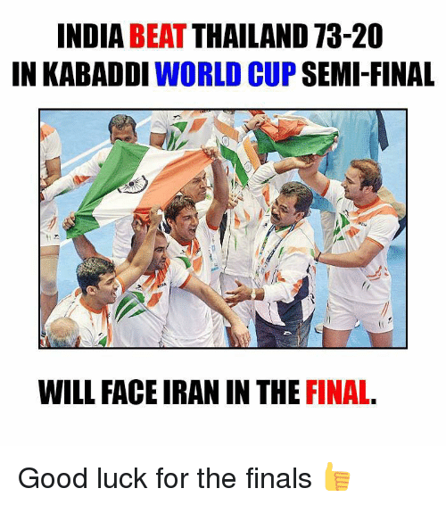 kabaddi: INDIA  BEAT  THAILAND 73-20  IN KABADDI  WORLD CUP  SEMI-FINAL  WILL FACE IRAN IN THE FINAL Good luck for the finals 👍