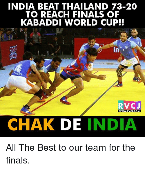 kabaddi: INDIA BEAT THAILAND 73-20  TO REACH FINALS OF  KABADDI WORLD CUP!!  RVCJ  WWW. RVCJ.COM  CHAK DE  INDIA All The Best to our team for the finals.