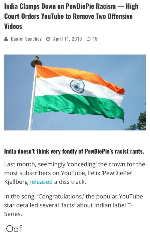 Diss, Facts, and Racism: India Clamps Down on PewDiePie Racism- High  Court Orders YouTube to Remove Two Offensive  Videos  & Daniel Sanchez o April 11, 2019 15  India doesn't think very fondly of PewDiePie's racist rants.  Last month, seemingly'conceding' the crown for the  most subscribers on YouTube, Felix 'PewDiePie'  Kjellberg released a diss track.  In the song, 'Congratulations,' the popular YouTube  star detailed several 'facts' about Indian label T  Series. Oof