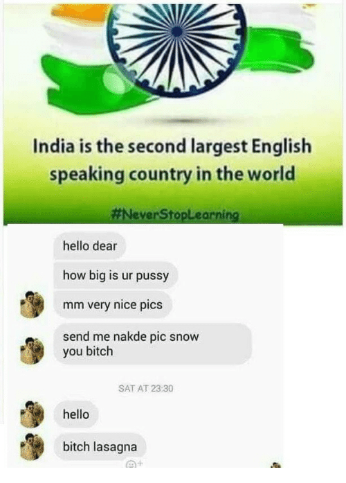 Nice Pics: India is the second largest English  speaking country in the world  #NeverStopLearning  hello dear  how big is ur pussy  mm very nice pics  send me nakde pic snow  you bitch  SAT AT 23:30  hello  bitch lasagna