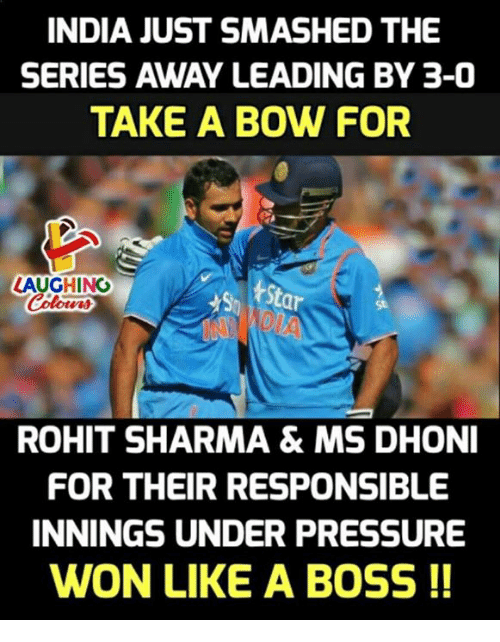 bowed: INDIA JUST SMASHED THE  SERIES AWAY LEADING BY 3-0  TAKE A BOW FOR  LAUGHING  St  St  ROHIT SHARMA& MS DHONI  FOR THEIR RESPONSIBLE  INNINGS UNDER PRESSURE  WON LIKE A BOSS !