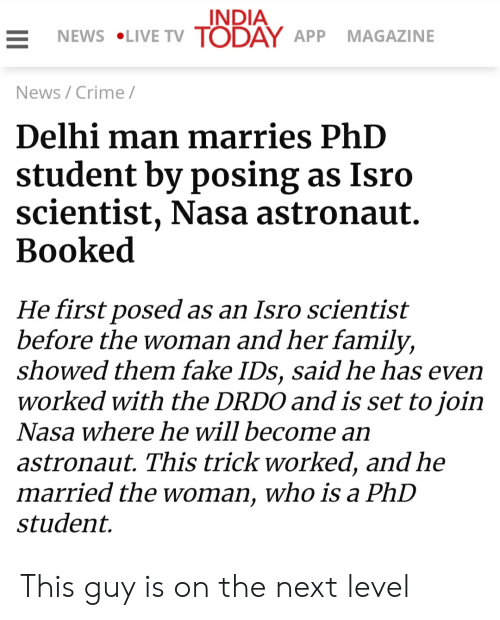 Phd Student: INDIA  NEWS LIVE TV TODAY APP  MAGAZINE  News/Crime /  Delhi man marries PhD  student by posing as Isro  scientist, Nasa astronaut.  Вooked  He first posed as an Isro scientist  before the woman and her family,  showed them fake IDs, said he has even  worked with the DRDO and is set to join  Nasa where he will become an  astronaut. This trick worked, and he  married the woman, who is a PhD  student This guy is on the next level