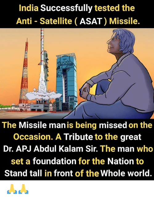 apj: India Successfully tested the  Anti Satellite (ASAT) Missile.  The Missile man is being missed on the  Occasion. A Tribute to the great  Dr. APJ Abdul Kalam Sir. The man who  set a foundation for the Nation to  Stand tall in front of the Whole world. 🙏🙏