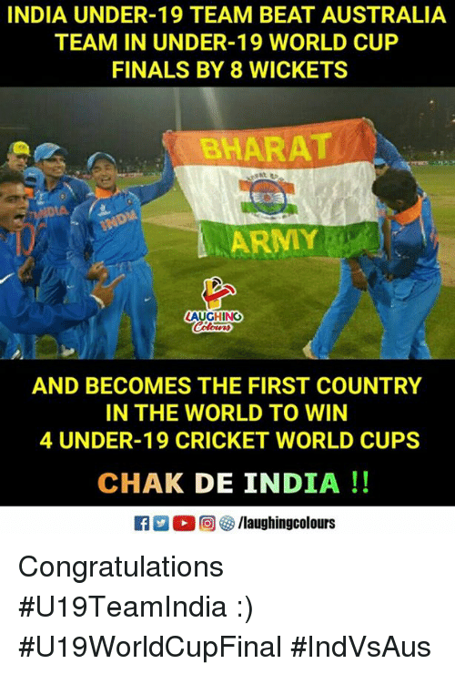 Chak De India: INDIA UNDER-19 TEAM BEAT AUSTRALIA  TEAM IN UNDER-19 WORLD CUP  FINALS BY 8 WICKETS  BHARAT  AUGHING  AND BECOMES THE FIRST COUNTRY  IN THE WORLD TO WIN  4 UNDER-19 CRICKET WORLD CUPS  CHAK DE INDIA!! Congratulations #U19TeamIndia :) #U19WorldCupFinal  #IndVsAus