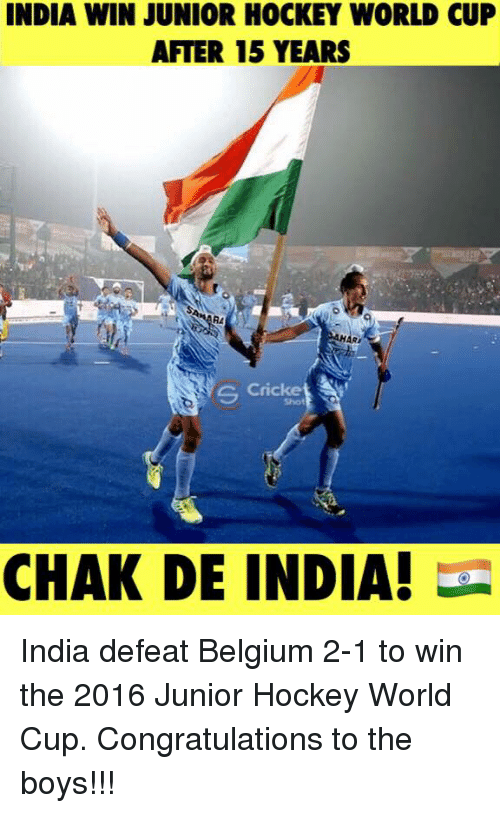 Belgium, Hockey, and Memes: INDIA WIN JUNIOR HOCKEY WORLD CUP  AFTER 15 YEARS  C Cricke  CHAK DE INDIA! India defeat Belgium 2-1 to win the 2016 Junior Hockey World Cup. Congratulations to the boys!!!