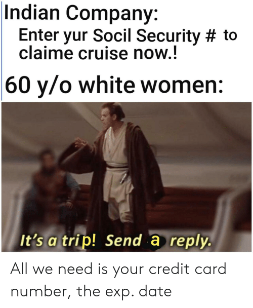 Cruise: Indian Company:  Enter yur Socil Security # to  claime cruise now.!  |60 y/o white women:  It's a trip! Send a reply. All we need is your credit card number, the exp. date