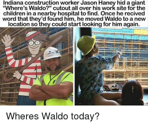 "Cutout: Indiana construction worker Jason Haney hid a giant  ""Where's Waldo?"" cutout all over his work site for the  children in a nearby hospital to find. Once he recived  word that they'd found him, he moved Waldo to a new  location so they could start looking for him again. Wheres Waldo today?"