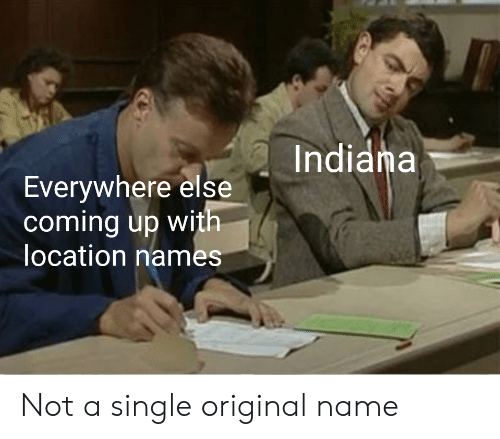Indiana, Dank Memes, and Single: Indiana  Everywhere else  coming up with  location names Not a single original name