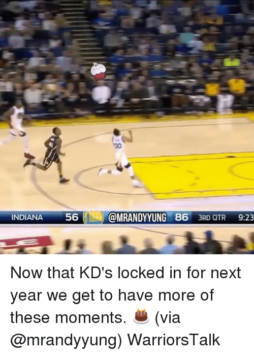 Otr: INDIANA56OMRANDYYUNG 86 3RD OTR 9:23 Now that KD's locked in for next year we get to have more of these moments. 🎂 (via @mrandyyung) WarriorsTalk