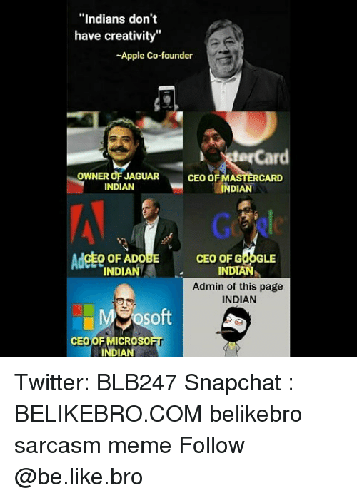 """Apple, Be Like, and Google: """"Indians don't  have creativity""""  -Apple Co-founder  terCard  OWNER OF JAGUAR  INDIAN  CEO OF MASTERCARD  INDIAN  AdcEo oF ADo  CEO OF GOOGLE  INDIAN  Admin of this page  INDIAN  INDIANI  So  ft  CEO OF MICROso  INDIAN Twitter: BLB247 Snapchat : BELIKEBRO.COM belikebro sarcasm meme Follow @be.like.bro"""