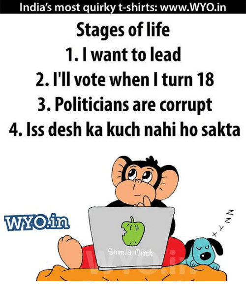 Turning 18: India's most quirky t-shirts: www.WYO.in  Stages of life  1. I want to lead  2. I'll vote when I turn 18  3. Politicians are corrupt  4. Iss desh ka kuch nahi ho sakta  WOin,  v.  Shimla Mirch
