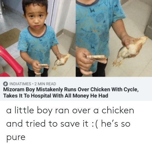 Money, Chicken, and Hospital: INDIATIMES 2 MIN READ  Mizoram Boy Mistakenly Runs Over Chicken With Cycle,  Takes It To Hospital With All Money He Had a little boy ran over a chicken and tried to save it :( he's so pure
