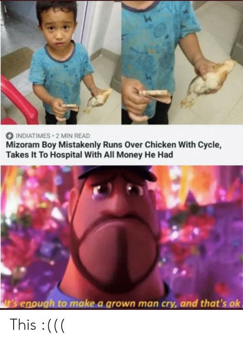 Money, Chicken, and Hospital: INDIATIMES 2 MIN READ  Mizoram Boy Mistakenly Runs Over Chicken With Cycle,  Takes It To Hospital With All Money He Had  t's enough to make a grown man cry,and that's ok This :(((
