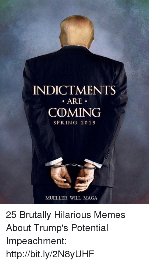 impeachment: INDICTMENTS  ARE-  COMING  SPRING 2019  MUELLER WILL MAGA 25 Brutally Hilarious Memes About Trump's Potential Impeachment: http://bit.ly/2N8yUHF