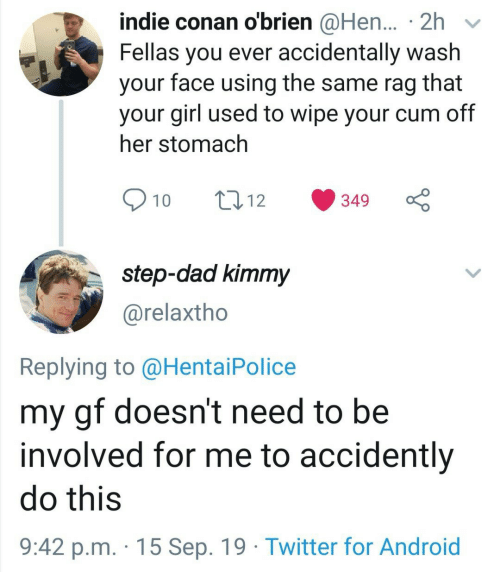 conan: indie conan o'brien @Hen... 2h  Fellas you ever accidentally wash  face using the same rag  that  your  your girl used to wipe your cum off  her stomach  10  t12  349  step-dad kimmy  @relaxtho  Replying to @Hentai Police  my gf doesn't need to be  involved for me to accidently  do this  9:42 p.m. 15 Sep. 19 Twitter for Android