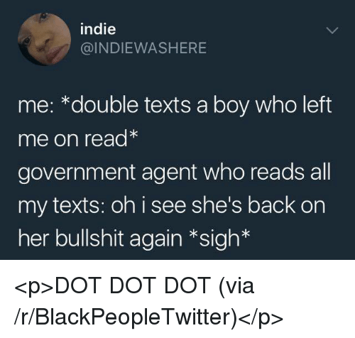 Blackpeopletwitter, Bullshit, and Government: indie  @INDIEWASHERE  me: *double texts a boy who left  me on read*  government agent who reads all  my texts: oh i see she's back on  her bullshit again *sigh* <p>DOT DOT DOT (via /r/BlackPeopleTwitter)</p>