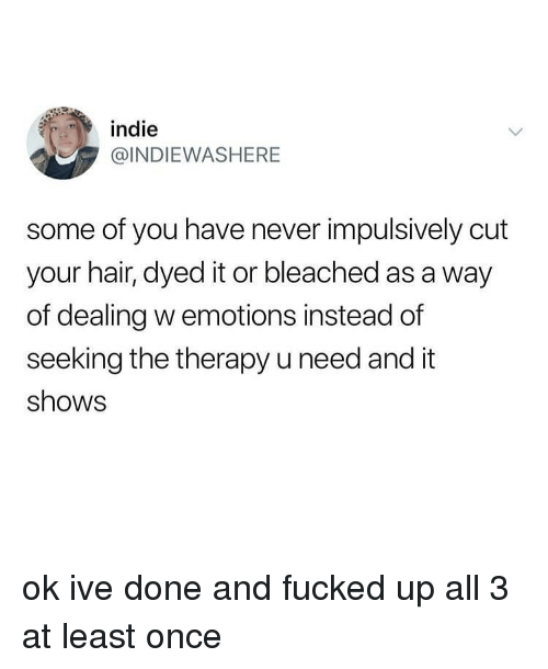 indie: indie  @INDIEWASHERE  some of you have never impulsively cut  your hair, dyed it or bleached as a way  of dealing w emotions instead of  seeking the therapy u need and it  shows ok ive done and fucked up all 3 at least once