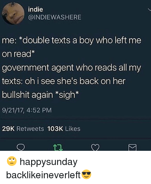Memes, Bullshit, and Government: indie  @INDIEWASHERIE  me: *double texts a boy who left me  on read*  government agent who reads all my  texts: oh i see she's back on her  bullshit again *sigh*  9/21/17, 4:52 PM  29K Retweets 103K Likes 🙄 happysunday backlikeineverleft😎