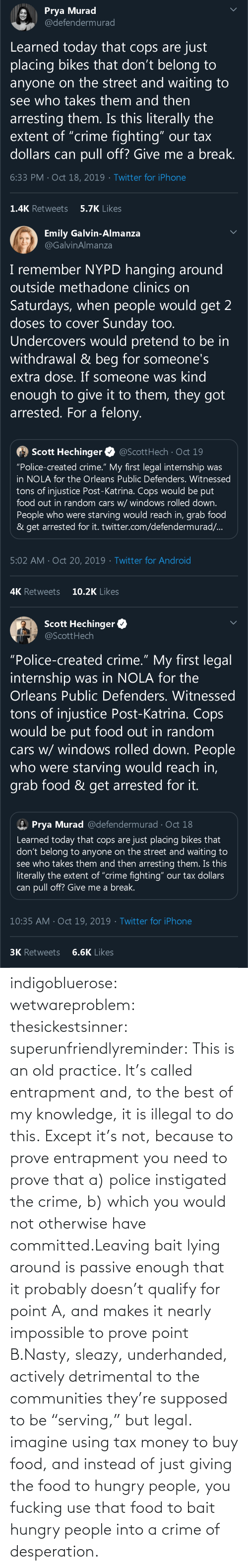 "Old: indigobluerose: wetwareproblem:  thesickestsinner:  superunfriendlyreminder:   This is an old practice.    It's called entrapment and, to the best of my knowledge, it is illegal to do this.  Except it's not, because to prove entrapment you need to prove that a) police instigated the crime, b) which you would not otherwise have committed.Leaving bait lying around is passive enough that it probably doesn't qualify for point A, and makes it nearly impossible to prove point B.Nasty, sleazy, underhanded, actively detrimental to the communities they're supposed to be ""serving,"" but legal.  imagine using tax money to buy food, and instead of just giving the food to hungry people, you fucking use that food to bait hungry people into a crime of desperation."