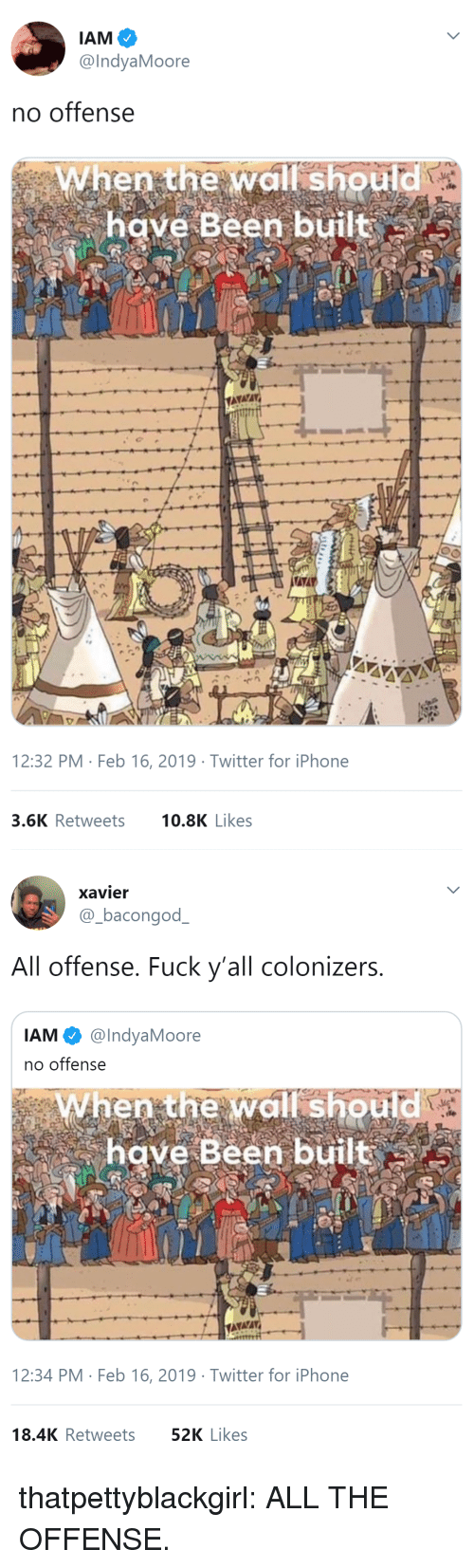 xavier: @IndyaMoore  no offense  When the wall should  have Been built  12:32 PM Feb 16, 2019 Twitter for iPhone  3.6K Retweets 0.8K Likes   xavier  @-bacongodー  All offense. Fuck y'all colonizers  IAM @IndyaMoore  no offense  When the wall should  have Been built  12:34 PM Feb 16, 2019 Twitter for iPhone  18.4K Retweets  52K Likes thatpettyblackgirl:   ALL THE OFFENSE.