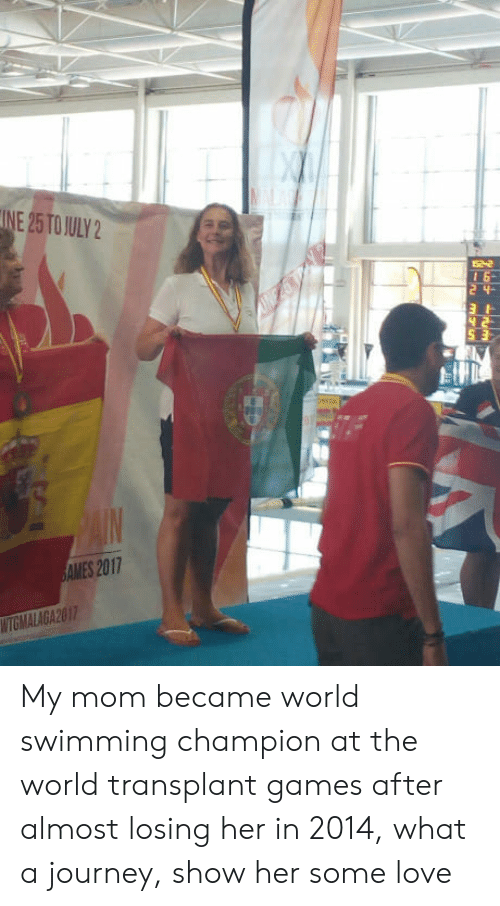 Journey, Love, and Games: INE 25TO ULY2  1 6-  S 3:  AMES 2017  WTGMALAGA20 My mom became world swimming champion at the world transplant games after almost losing her in 2014, what a journey, show her some love