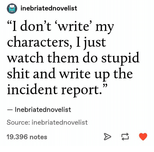 """Shit, Watch, and Source: inebriatednovelist  """"I don't 'write' my  characters, I just  watch them do stupid  shit and write up the  incident report.'  Inebriatednovelist  Source: inebriatednovelist  19.396 notes"""