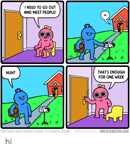 Huh, Com, and Comic: INEED TO GO OUT  AND MEET PEOPLE!  HI  THATS ENOUGH  FOR ONE WEEK  HUH?  -A  Nli  THIS COMIC MADE POSSIBLE THANKS TO ELIZABETH SCHMID @MrLovenstein MRLOVENSTEIN.COM hi